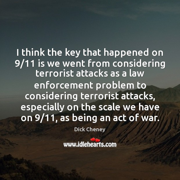 I think the key that happened on 9/11 is we went from considering Dick Cheney Picture Quote