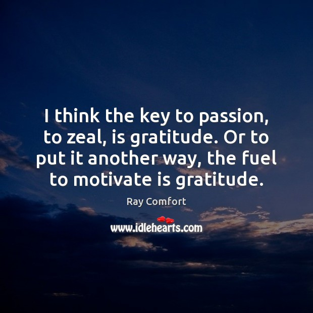 I think the key to passion, to zeal, is gratitude. Or to Image