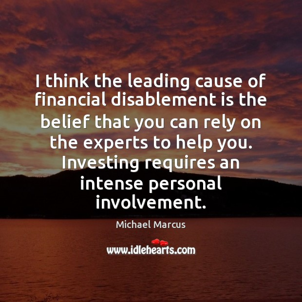 I think the leading cause of financial disablement is the belief that Image