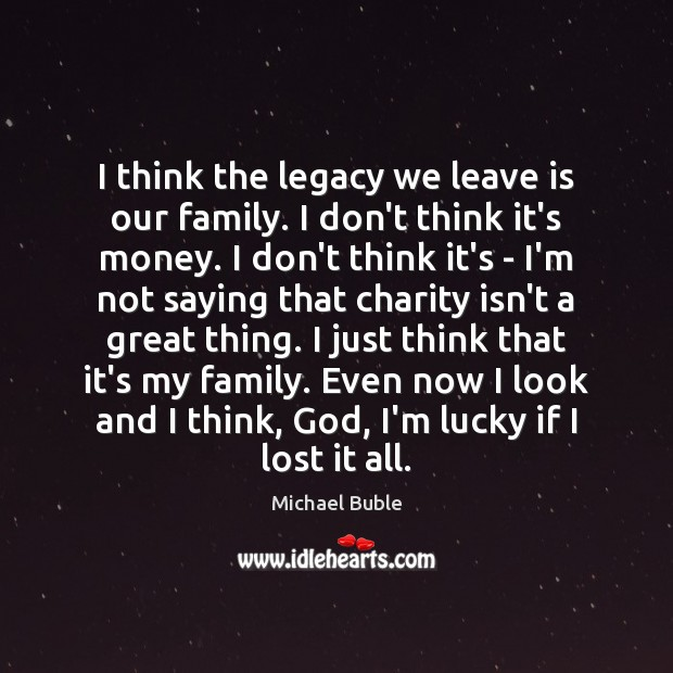 I think the legacy we leave is our family. I don't think Michael Buble Picture Quote