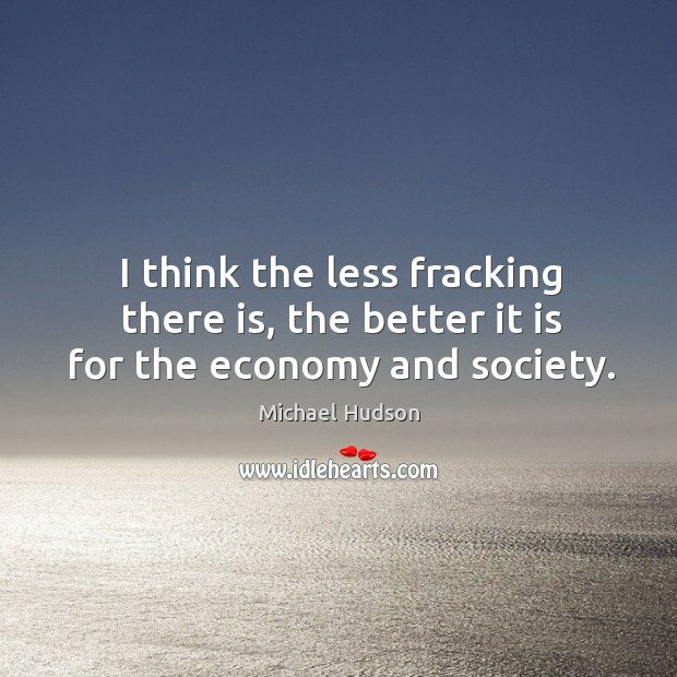 I think the less fracking there is, the better it is for the economy and society. Michael Hudson Picture Quote