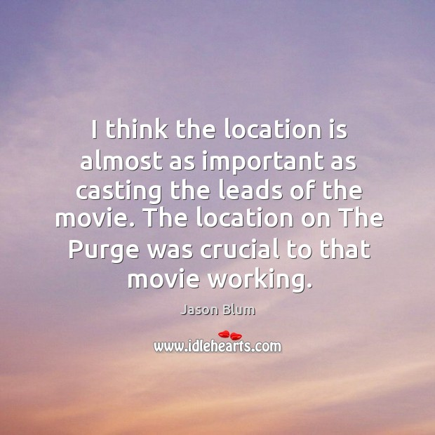 I think the location is almost as important as casting the leads Jason Blum Picture Quote