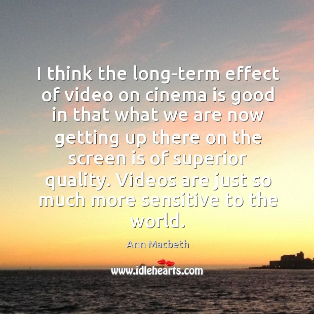 Image, I think the long-term effect of video on cinema is good in that what we are now getting