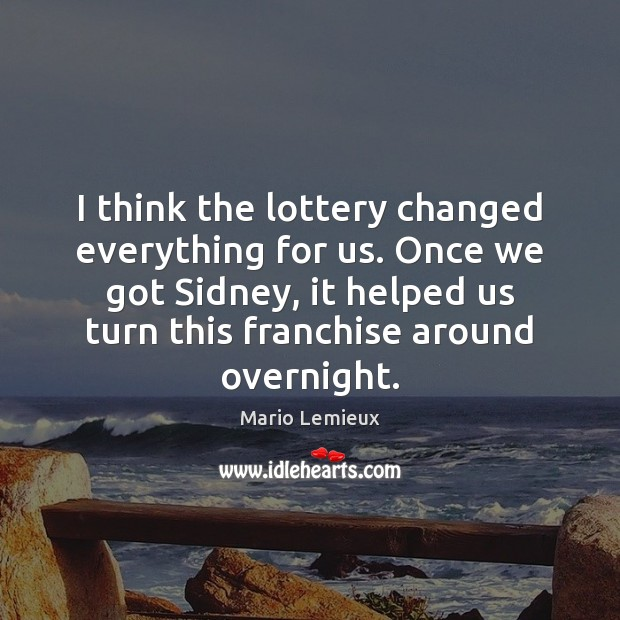 I think the lottery changed everything for us. Once we got Sidney, Mario Lemieux Picture Quote