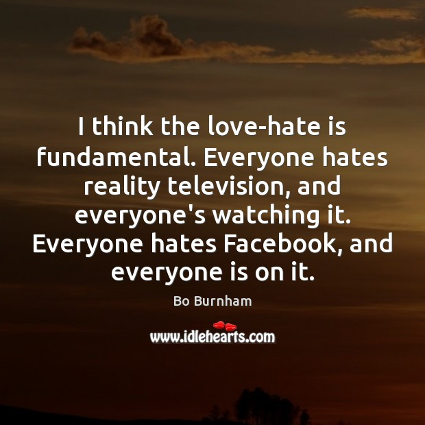 I think the love-hate is fundamental. Everyone hates reality television, and everyone's Bo Burnham Picture Quote