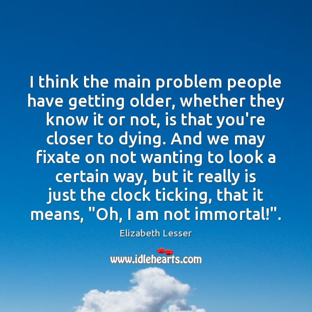 I think the main problem people have getting older, whether they know Image