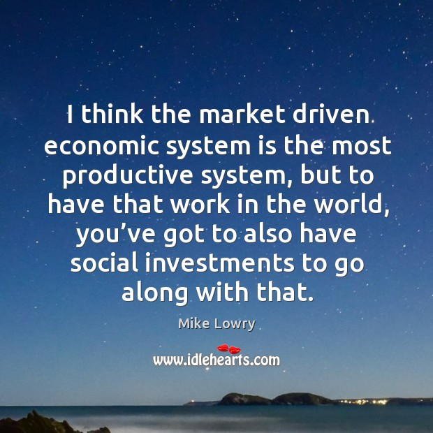 I think the market driven economic system is the most productive system, but to have Image