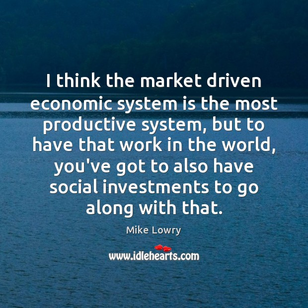 I think the market driven economic system is the most productive system, Image