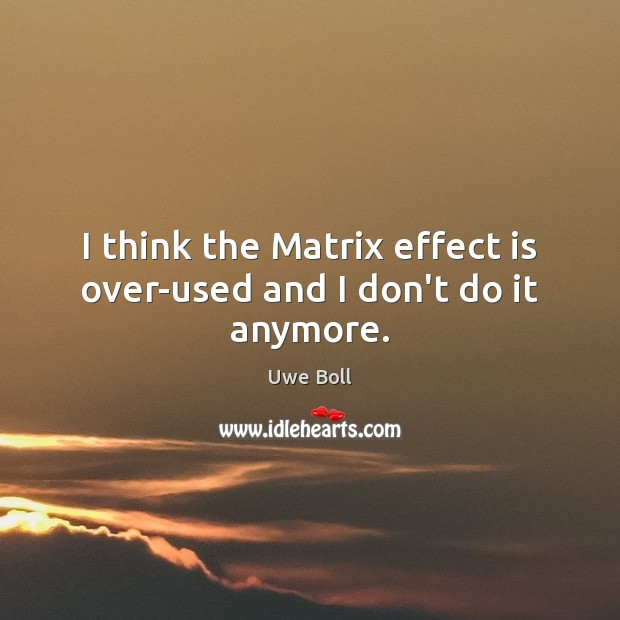 I think the Matrix effect is over-used and I don't do it anymore. Uwe Boll Picture Quote