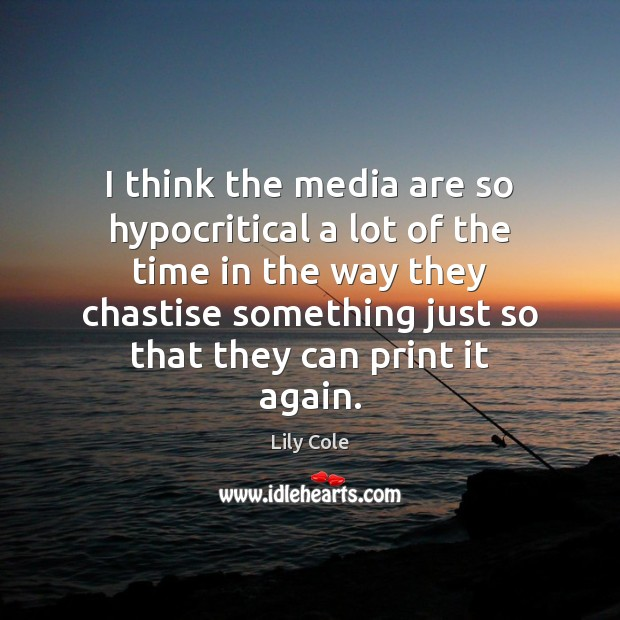 I think the media are so hypocritical a lot of the time Image