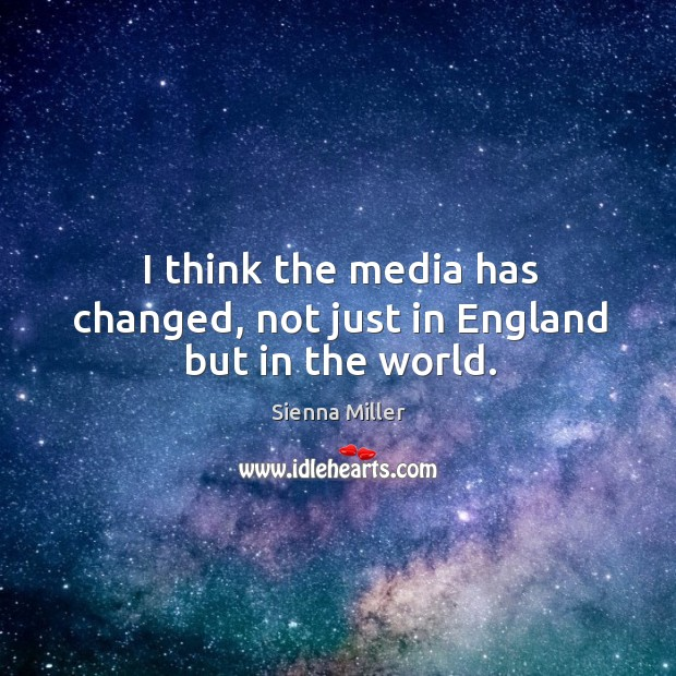 I think the media has changed, not just in england but in the world. Image