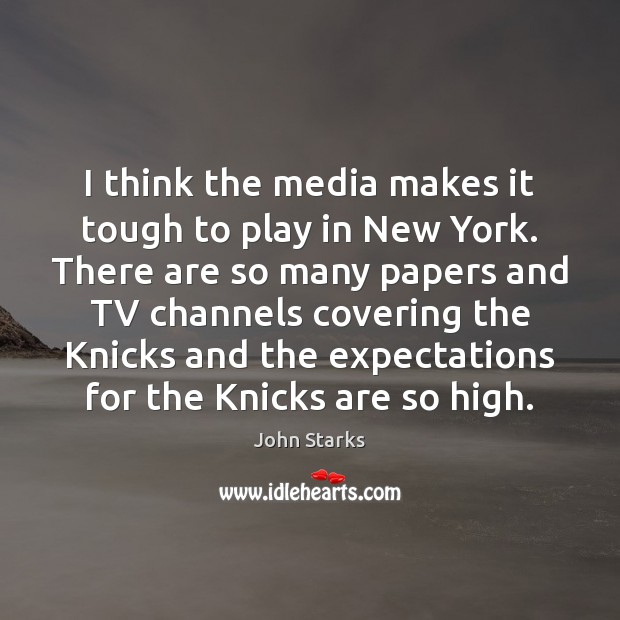 I think the media makes it tough to play in New York. Image