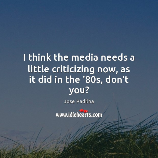Image, I think the media needs a little criticizing now, as it did in the '80s, don't you?