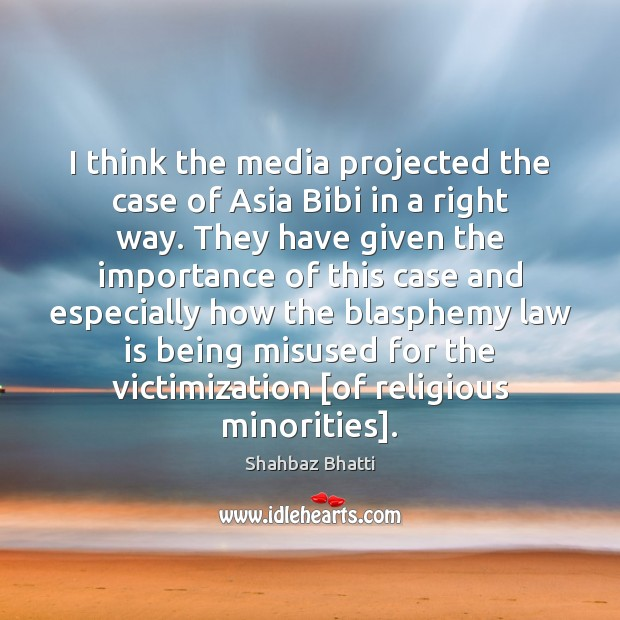 I think the media projected the case of Asia Bibi in a Shahbaz Bhatti Picture Quote