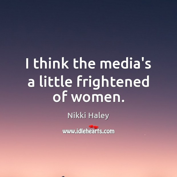 I think the media's a little frightened of women. Nikki Haley Picture Quote