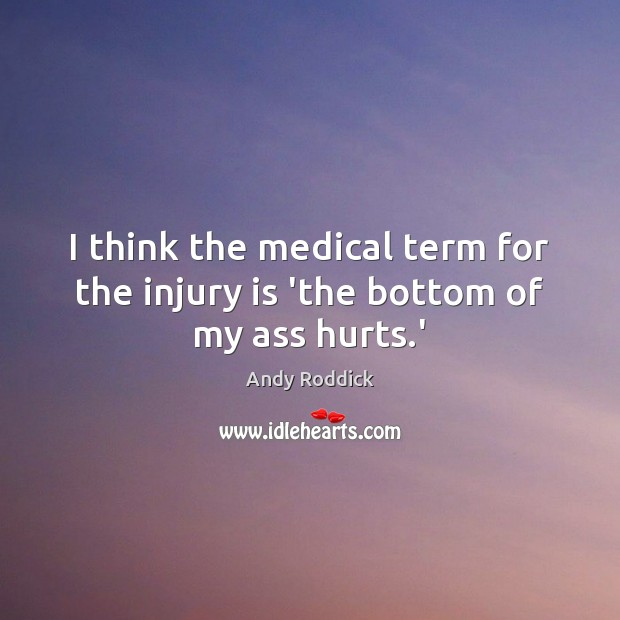 I think the medical term for the injury is 'the bottom of my ass hurts.' Andy Roddick Picture Quote