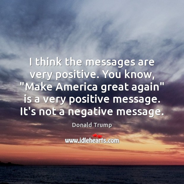 """I think the messages are very positive. You know, """"Make America great Donald Trump Picture Quote"""