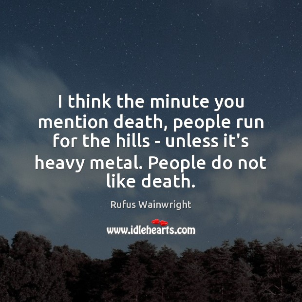 Image, I think the minute you mention death, people run for the hills