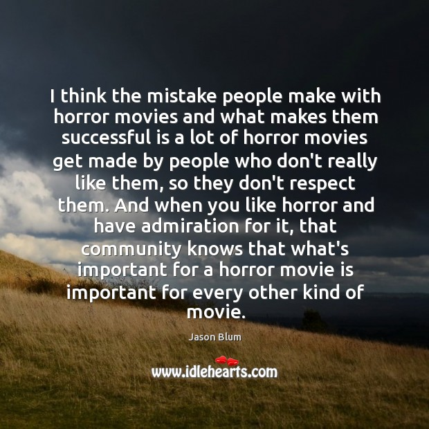I think the mistake people make with horror movies and what makes Jason Blum Picture Quote