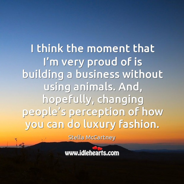 I think the moment that I'm very proud of is building a business without using animals. Stella McCartney Picture Quote