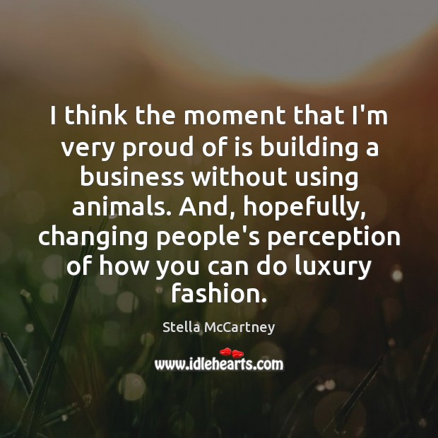 I think the moment that I'm very proud of is building a Stella McCartney Picture Quote