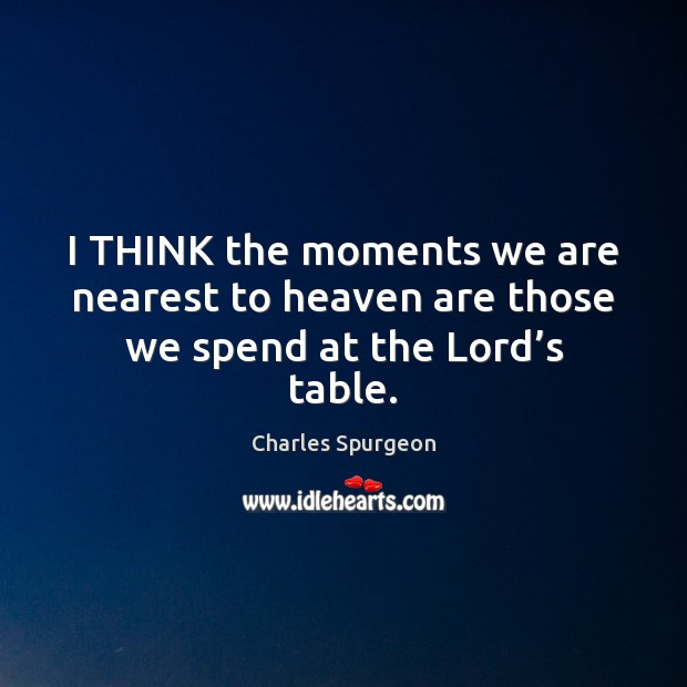 I THINK the moments we are nearest to heaven are those we spend at the Lord's table. Image