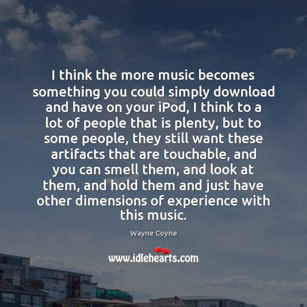 I think the more music becomes something you could simply download and Wayne Coyne Picture Quote