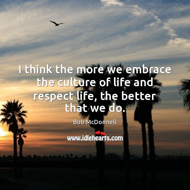 Image, I think the more we embrace the culture of life and respect life, the better that we do.