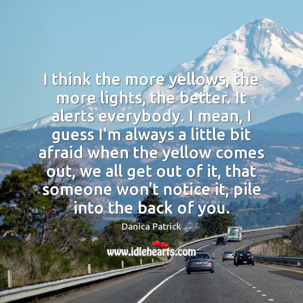 I think the more yellows, the more lights, the better. It alerts Danica Patrick Picture Quote