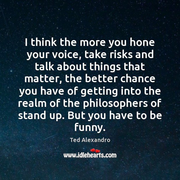 I think the more you hone your voice, take risks and talk Image