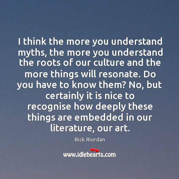 I think the more you understand myths, the more you understand the Rick Riordan Picture Quote
