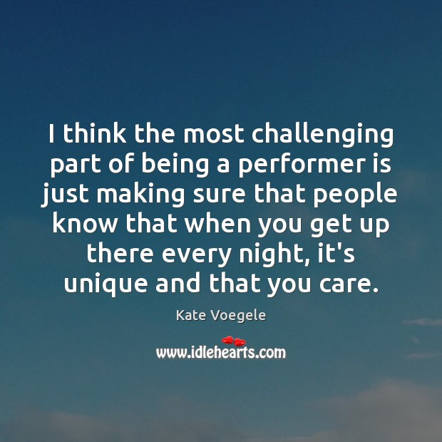 I think the most challenging part of being a performer is just Image
