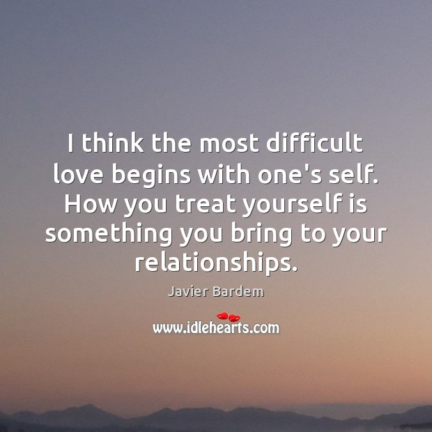 I think the most difficult love begins with one's self. How you Javier Bardem Picture Quote