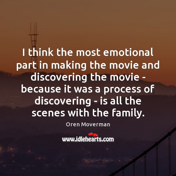 Image, I think the most emotional part in making the movie and discovering