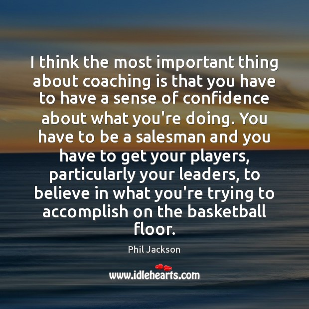 Image, I think the most important thing about coaching is that you have