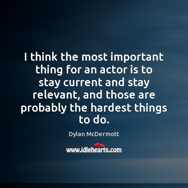 I think the most important thing for an actor is to stay Dylan McDermott Picture Quote