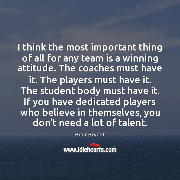 I think the most important thing of all for any team is Bear Bryant Picture Quote