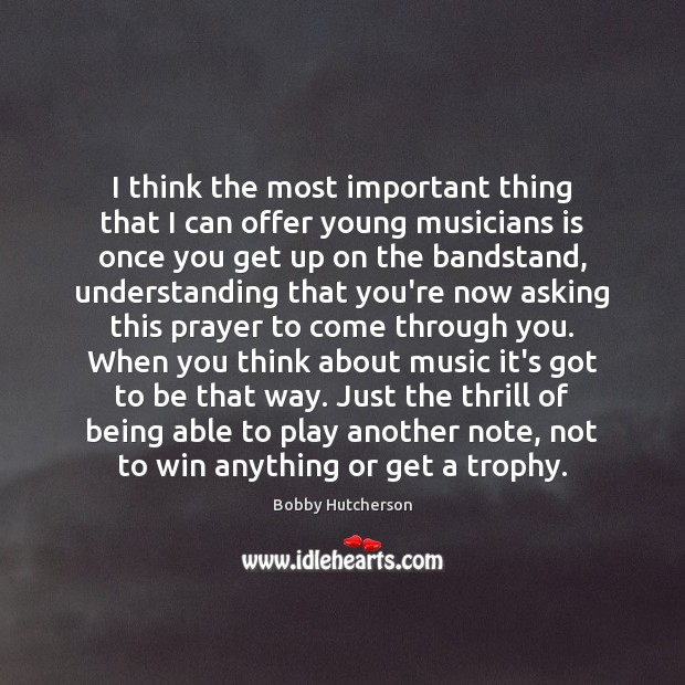 Image, I think the most important thing that I can offer young musicians