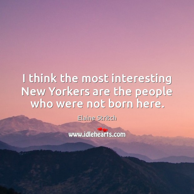 I think the most interesting New Yorkers are the people who were not born here. Elaine Stritch Picture Quote