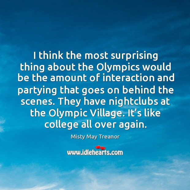 I think the most surprising thing about the olympics would be the amount of interaction and Image