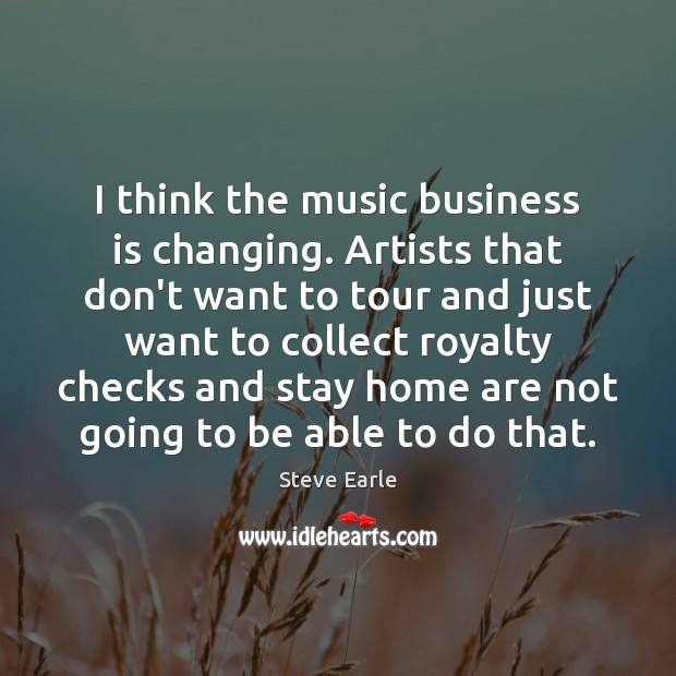 I think the music business is changing. Artists that don't want to Steve Earle Picture Quote