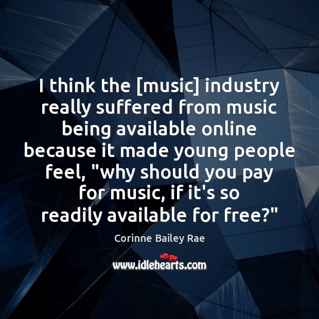 I think the [music] industry really suffered from music being available online Image