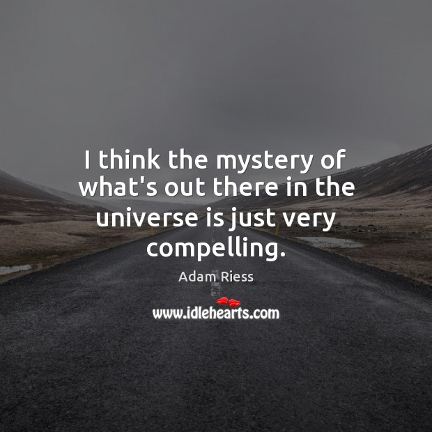 Image, I think the mystery of what's out there in the universe is just very compelling.