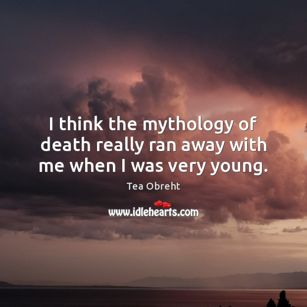 I think the mythology of death really ran away with me when I was very young. Image