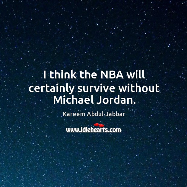 Image, I think the nba will certainly survive without michael jordan.