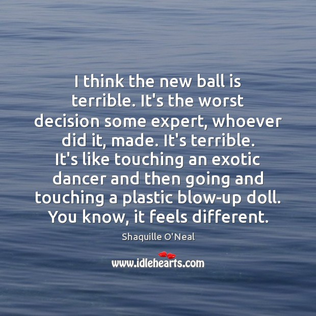 I think the new ball is terrible. It's the worst decision some Shaquille O'Neal Picture Quote