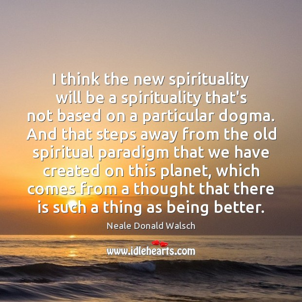 Image, I think the new spirituality will be a spirituality that's not based