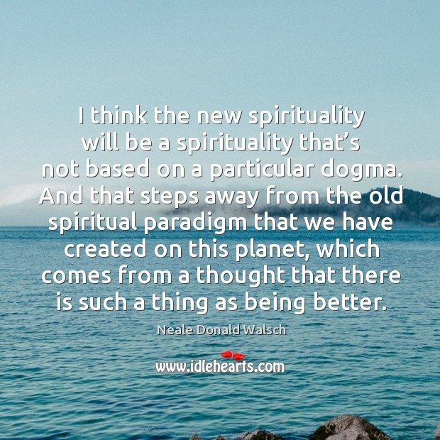 I think the new spirituality will be a spirituality that's not based on a particular dogma. Image