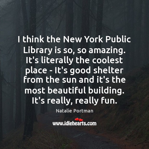 I think the New York Public Library is so, so amazing. It's Natalie Portman Picture Quote