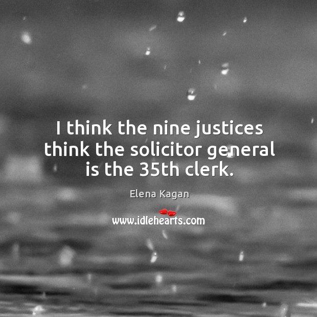 I think the nine justices think the solicitor general is the 35th clerk. Elena Kagan Picture Quote